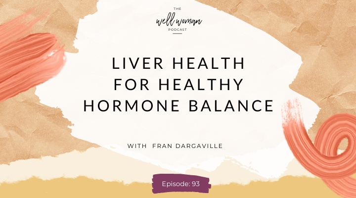 Liver Health for Healthy Hormone Balance with Fran Dargaville : Episode 93